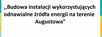 """,,Budowa instalacji wykorzystujących odnawialne źródła energii na terenie Augustowa"""""""