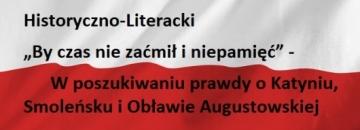 """VI Wojewódzki Konkurs Historyczno-Literacki """"By czas nie zaćmił i niepamięć"""" -  W poszukiwaniu prawdy o Katyniu, Smoleńsku i Obławie Augustowskiej"""